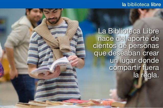 La Biblioteca Libre nace del aporte de cientos de personas que deseaban crear un lugar donde compartir fuera la regla. la ...