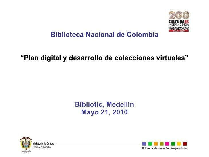 """Biblioteca Nacional de Colombia """"Plan digital y desarrollo de colecciones virtuales"""" Bibliotic, Medellín Mayo 21, 2010"""