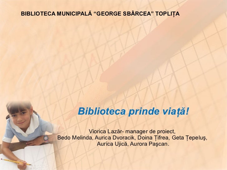 Biblioteca prinde via ţă! Viorica Lazăr- manager de proiect,  Bedo Melinda, Aurica Dvorac i k, Doina Ţifrea, Geta Ţepeluş,...