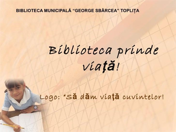 """Biblioteca prinde via ţă!   Logo: """"Să dăm viaţă cuvintelor!   BIBLIOTECA MUNICIPALĂ """"GEORGE SBÂRCEA"""" TOPLIŢA"""