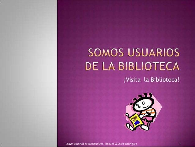 ¡Visita la Biblioteca!  Somos usuarios de la biblioteca. Balbina Álvarez Rodríguez  1