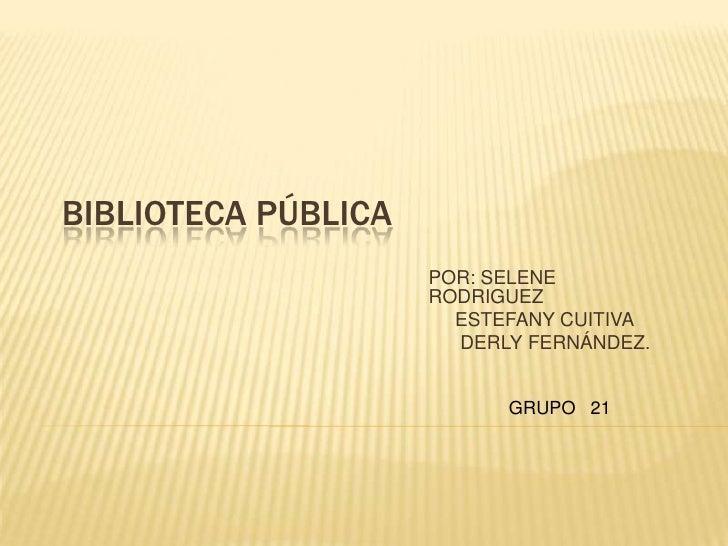 BIBLIOTECA PÚBLICA                     POR: SELENE                     RODRIGUEZ                       ESTEFANY CUITIVA   ...