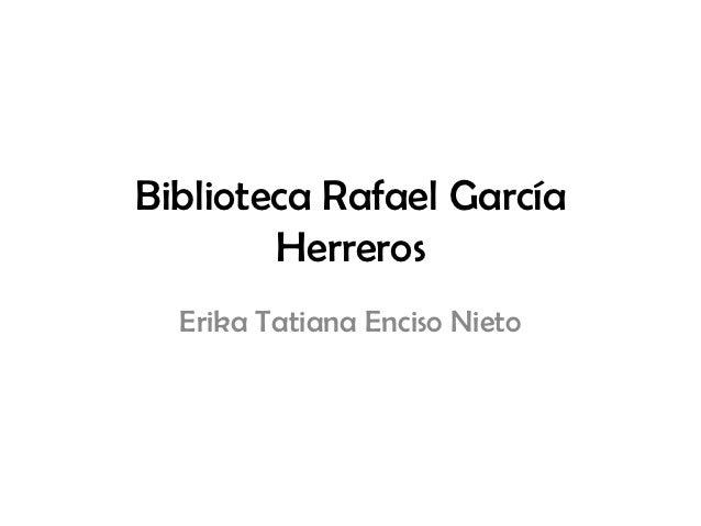 Biblioteca Rafael García        Herreros  Erika Tatiana Enciso Nieto