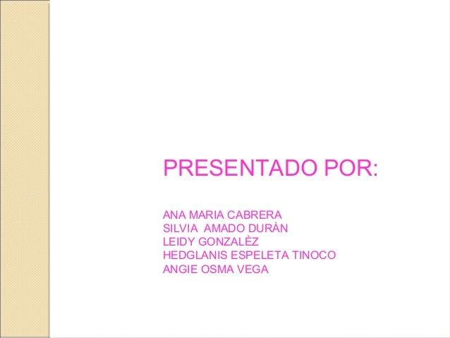 PRESENTADO POR: ANA MARIA CABRERA SILVIA AMADO DURÀN LEIDY GONZALÈZ HEDGLANIS ESPELETA TINOCO ANGIE OSMA VEGA