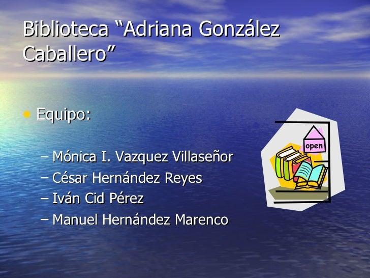 "Biblioteca ""Adriana González Caballero"" <ul><li>Equipo: </li></ul><ul><ul><li>Mónica I. Vazquez Villaseñor </li></ul></ul>..."