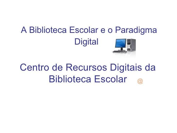 A Biblioteca Escolar e o Paradigma Digital   Centro de Recursos Digitais da Biblioteca Escolar @