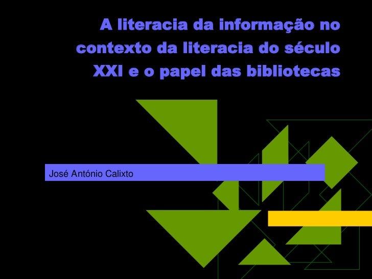 A literacia da informação no      contexto da literacia do século          XXI e o papel das bibliotecasJosé António Calixto