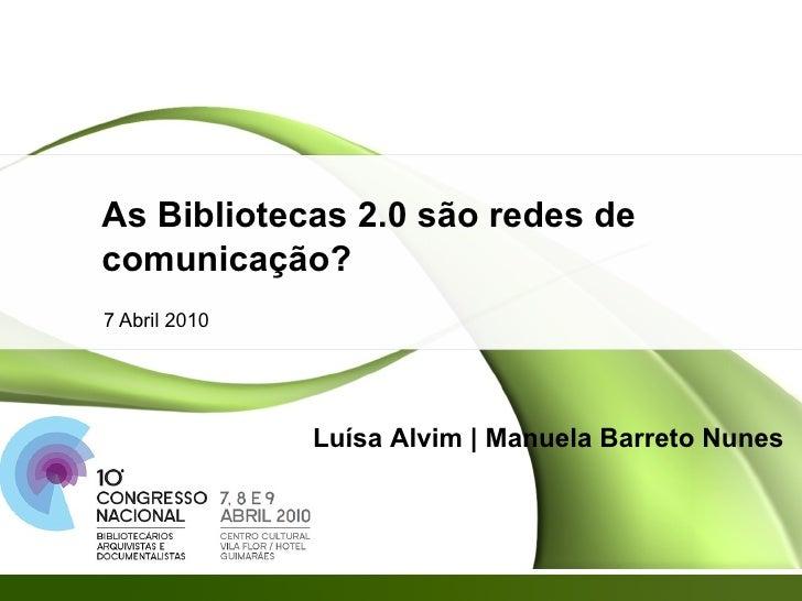As Bibliotecas 2.0 são redes de comunicação? 7 Abril 2010 Luísa Alvim | Manuela Barreto Nunes