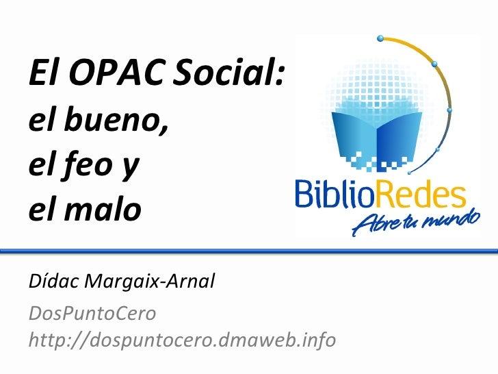 El OPAC Social: el bueno, el feo y el malo Dídac Margaix-Arnal DosPuntoCero http://dospuntocero.dmaweb.info
