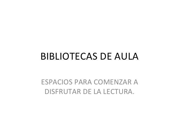 BIBLIOTECAS DE AULAESPACIOS PARA COMENZAR A DISFRUTAR DE LA LECTURA.