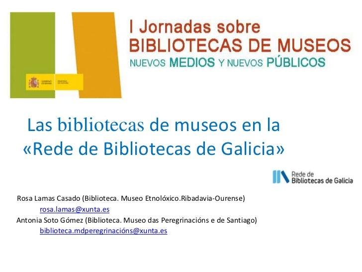 Las bibliotecas de museos en la «Rede de Bibliotecas de Galicia»Rosa Lamas Casado (Biblioteca. Museo Etnolóxico.Ribadavia-...