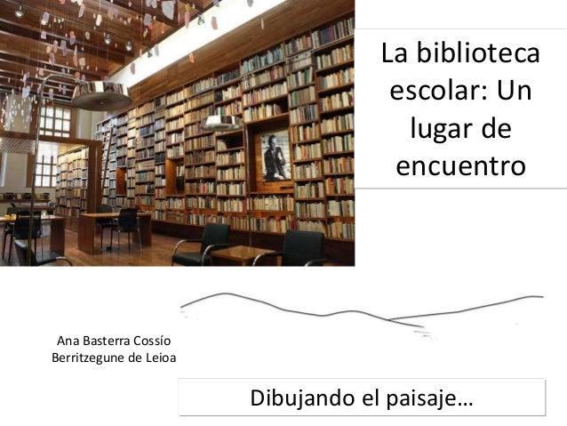 Dibujando el paisaje… La biblioteca escolar: Un lugar de encuentro Ana Basterra Cossío Berritzegune de Leioa