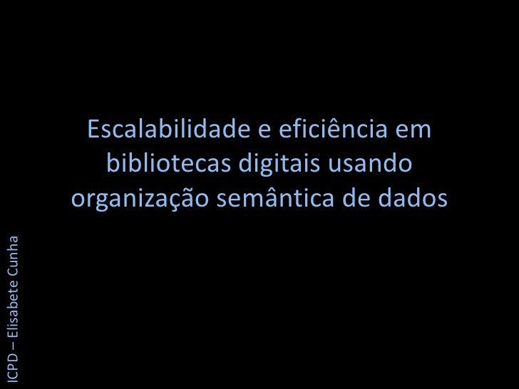 Escalabilidade e eficiência em bibliotecas digitais usando organização semântica de dados<br />ICPD – Elisabete Cunha<br />