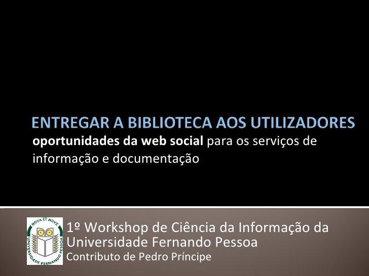 oportunidades da web social  para os serviços de informação e documentação 1º Workshop de Ciência da Informação da Univers...