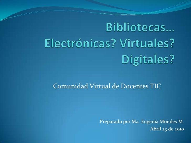 Bibliotecas… Electrónicas? Virtuales? Digitales?<br />Comunidad Virtual de Docentes TIC<br />Preparado por Ma. Eugenia Mor...