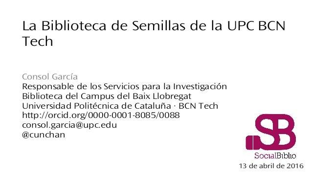 La Biblioteca de Semillas de la UPC BCN Tech Consol García Responsable de los Servicios para la Investigación Biblioteca d...