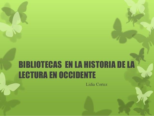 BIBLIOTECAS EN LA HISTORIA DE LALECTURA EN OCCIDENTE                  Lidia Cortez