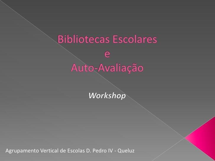 Bibliotecas EscolareseAuto-Avaliação<br />Workshop<br />Agrupamento Vertical de Escolas D. Pedro IV - Queluz<br />