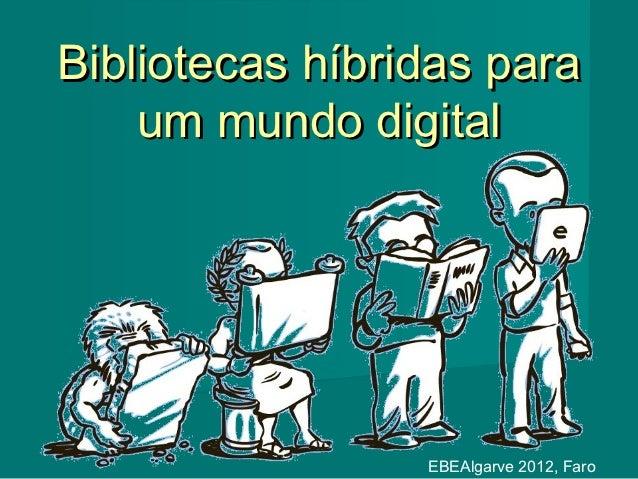 Bibliotecas híbridas para    um mundo digital                 EBEAlgarve 2012, Faro