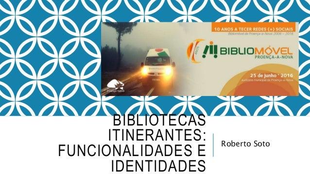 BIBLIOTECAS ITINERANTES: FUNCIONALIDADES E IDENTIDADES Roberto Soto