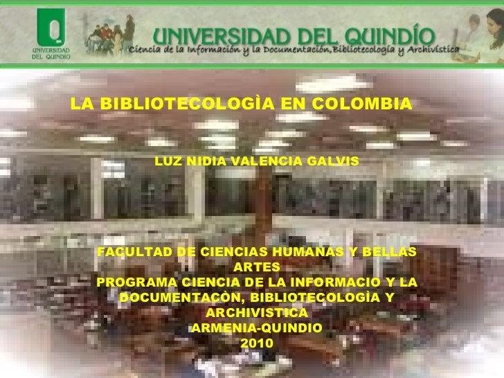 LA BIBLIOTECOLOGÌA EN COLOMBIA LUZ NIDIA VALENCIA GALVIS FACULTAD DE CIENCIAS HUMANAS Y BELLAS ARTES PROGRAMA CIENCIA DE L...