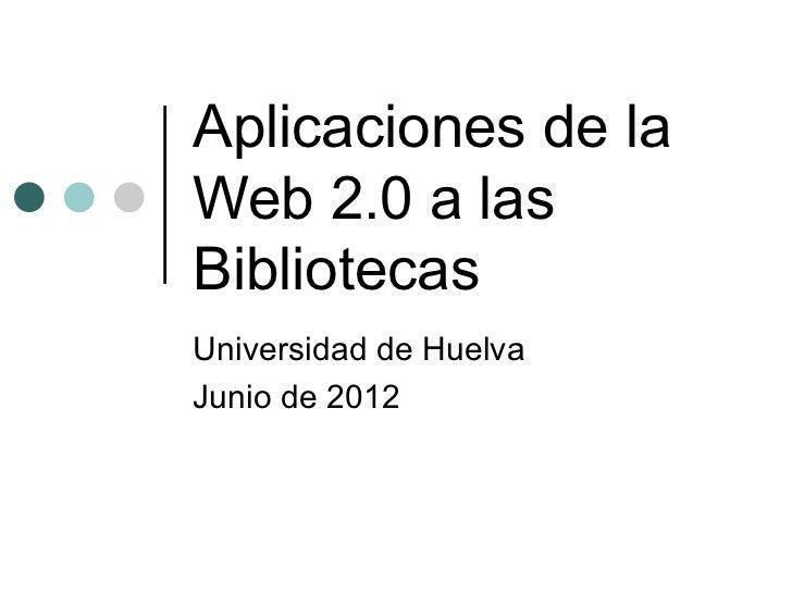 Aplicaciones de laWeb 2.0 a lasBibliotecasUniversidad de HuelvaJunio de 2012