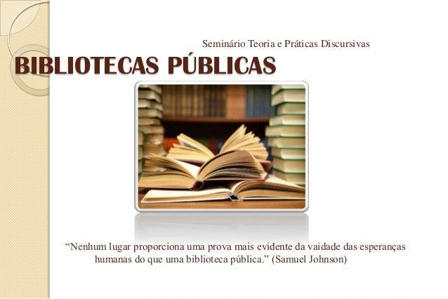 """BIBLIOTECAS PÚBLICAS Seminário Teoria e Práticas Discursivas """"Nenhum lugar proporciona uma prova mais evidente da vaidade ..."""