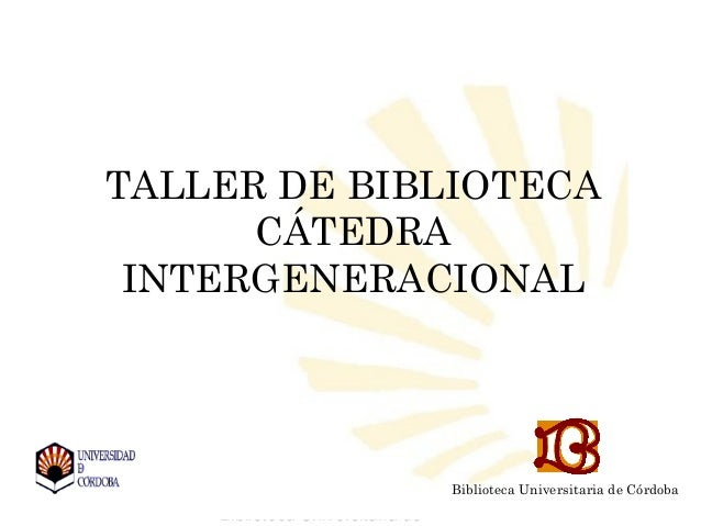 Biblioteca Universitaria de CórdobaBiblioteca Universitaria deTALLER DE BIBLIOTECACÁTEDRAINTERGENERACIONALBiblioteca Unive...