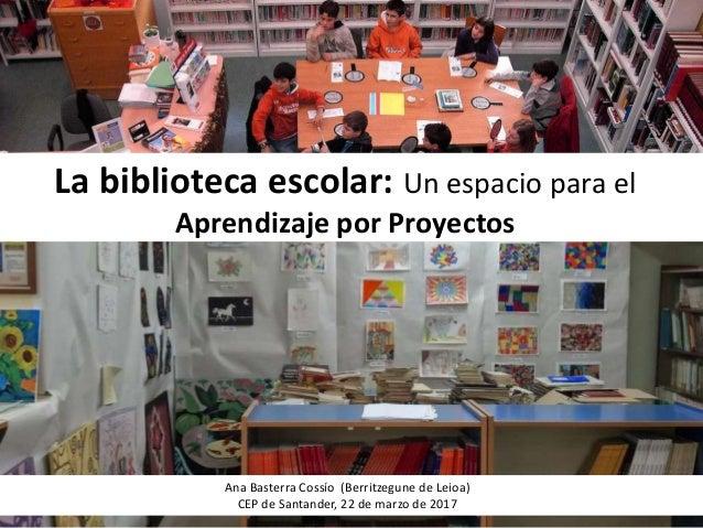 La biblioteca escolar: Un espacio para el Aprendizaje por Proyectos Ana Basterra Cossío (Berritzegune de Leioa) CEP de San...
