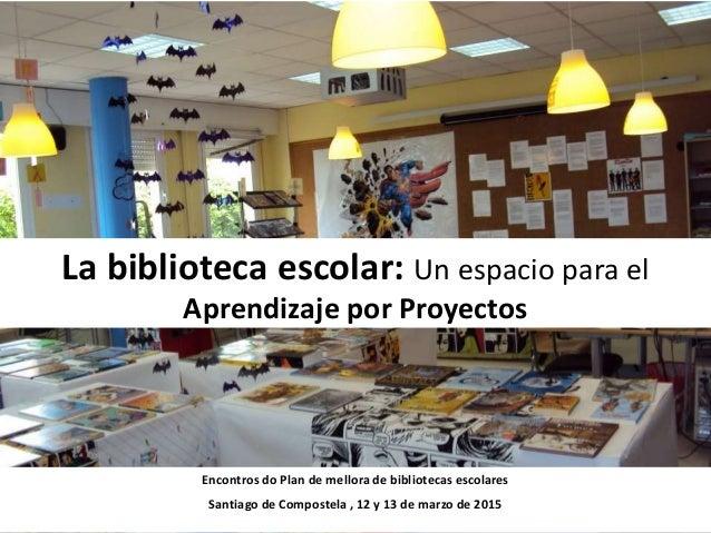 La biblioteca escolar: Un espacio para el Aprendizaje por Proyectos Encontros do Plan de mellora de bibliotecas escolares ...