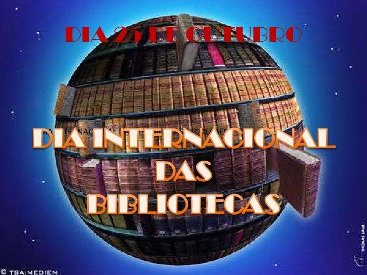 DIA 25 DE OUTUBRO<br />DIA INTERNACIONAL<br /> DAS <br />BIBLIOTECAS<br />DIA INTERNACIONAL DAS BIBLIOTECAS ESCOLARES<br />