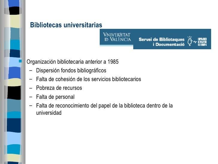 Bibliotecas universitarias  <ul><li>Organización bibliotecaria anterior a 1985 </li></ul><ul><ul><li>Dispersión fondos bib...