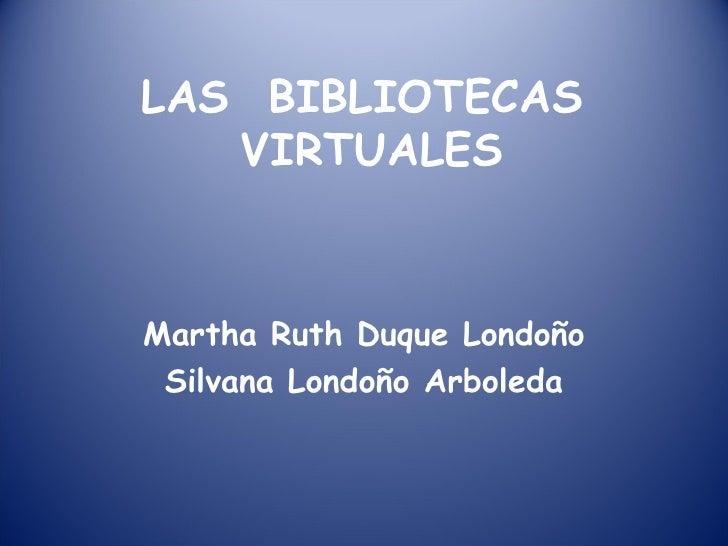 LAS  BIBLIOTECAS  VIRTUALES Martha Ruth Duque Londoño Silvana Londoño Arboleda