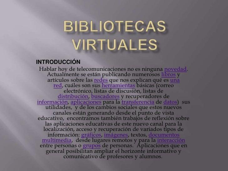 BIBLIOTECAS VIRTUALES<br />INTRODUCCIÓN<br />Hablar hoy de telecomunicaciones no es ninguna novedad. Actualmente se están ...