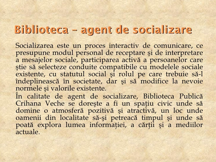 Biblioteca – agent de socializare <ul><li>Socializarea este un proces interactiv de comunicare, ce presupune modul persona...