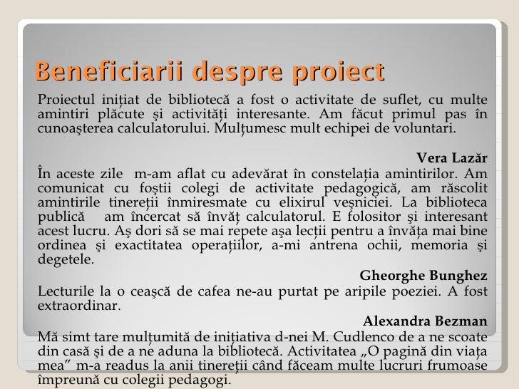 Beneficiarii despre proiect <ul><li>Proiectul iniţiat de bibliotecă a fost o activitate de suflet, cu multe amintiri plăcu...