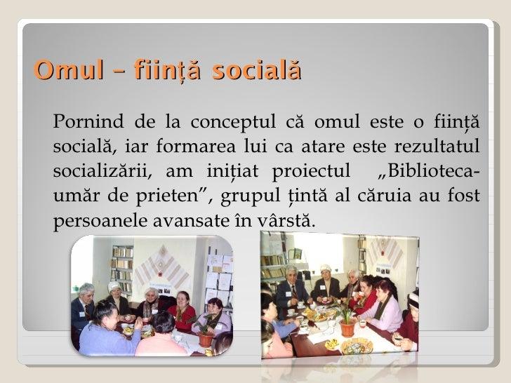 Omul – fiinţă socială <ul><li>Pornind de la conceptul că omul este o fiinţă socială, iar formarea lui ca atare este rezult...