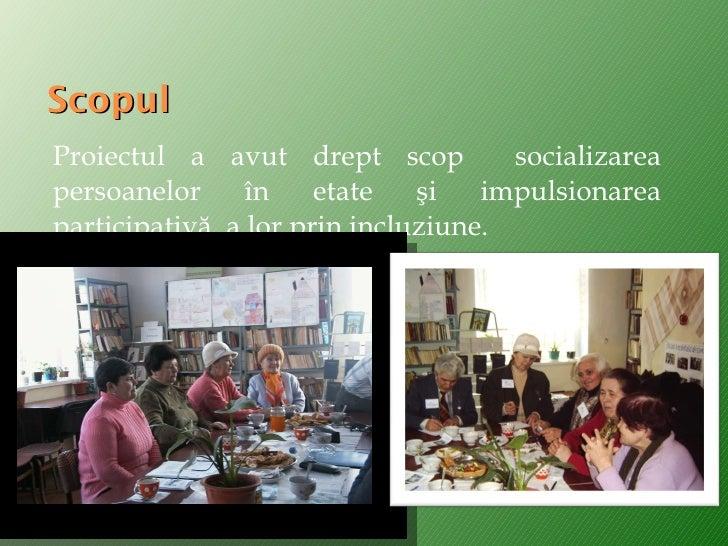 Scopul <ul><li>Proiectul a avut drept scop  socializarea persoanelor în etate şi impulsionarea participativă  a lor prin i...