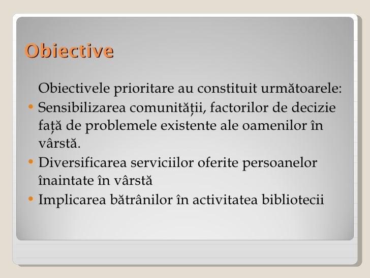 Obiective <ul><li>Obiectivele prioritare au constituit următoarele: </li></ul><ul><li>Sensibilizarea comunităţii, factoril...
