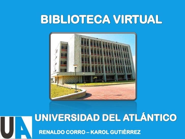 BIBLIOTECA VIRTUAL <br />UNIVERSIDAD DEL ATLÁNTICO<br />RENALDO CORRO – KAROL GUTIÉRREZ<br />
