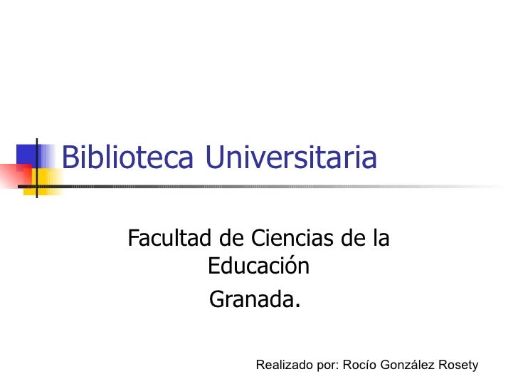 Biblioteca Universitaria Facultad de Ciencias de la Educación Granada.  Realizado por: Rocío González Rosety