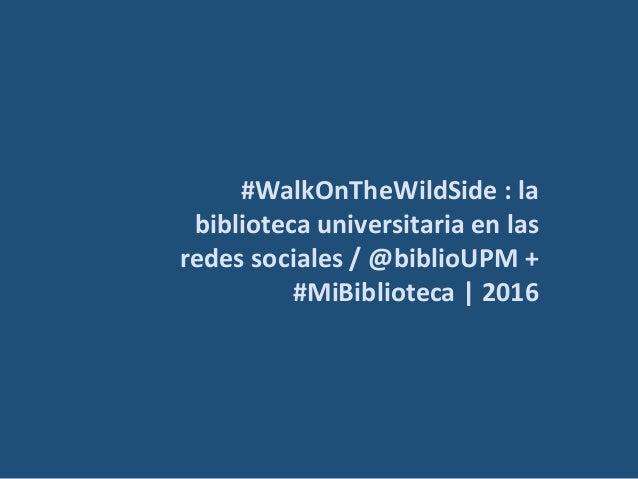 #WalkOnTheWildSide : la biblioteca universitaria en las redes sociales / @biblioUPM + #MiBiblioteca   2016