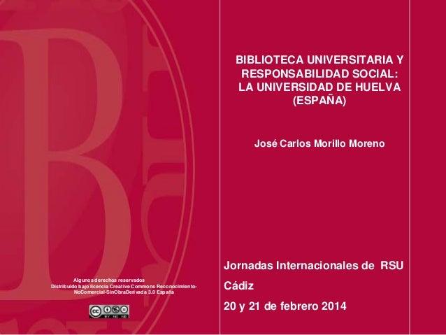 BIBLIOTECA UNIVERSITARIA Y RESPONSABILIDAD SOCIAL: LA UNIVERSIDAD DE HUELVA (ESPAÑA)  José Carlos Morillo Moreno  Jornadas...