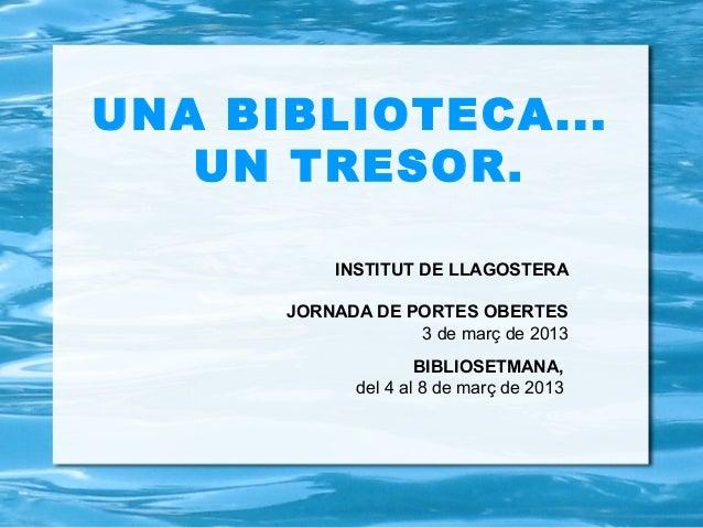 UNA BIBLIOTECA...   UN TRESOR.          INSTITUT DE LLAGOSTERA      JORNADA DE PORTES OBERTES                  3 de març d...