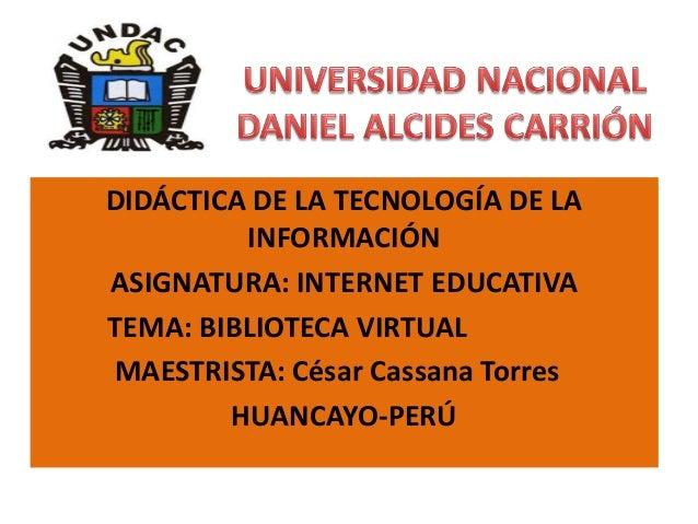 DIDÁCTICA DE LA TECNOLOGÍA DE LA INFORMACIÓN ASIGNATURA: INTERNET EDUCATIVA TEMA: BIBLIOTECA VIRTUAL MAESTRISTA: César Cas...