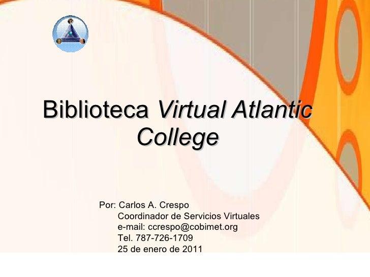 Biblioteca  Virtual Atlantic College Por: Carlos A. Crespo Coordinador de Servicios Virtuales e-mail: ccrespo@cobimet.org ...