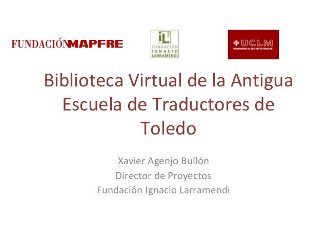 Biblioteca Virtual de la AntiguaEscuela de Traductores deToledoXavier Agenjo BullónDirector de ProyectosFundación Ignacio ...