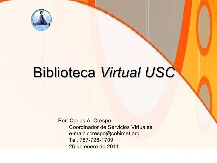 Biblioteca  Virtual USC Por: Carlos A. Crespo Coordinador de Servicios Virtuales e-mail: ccrespo@cobimet.org Tel. 787-726-...