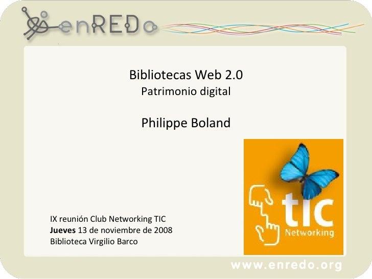 Bibliotecas Web 2.0 Patrimonio digital Philippe Boland IX reunión Club Networking TIC   Jueves  13 de noviembre de 2008 Bi...