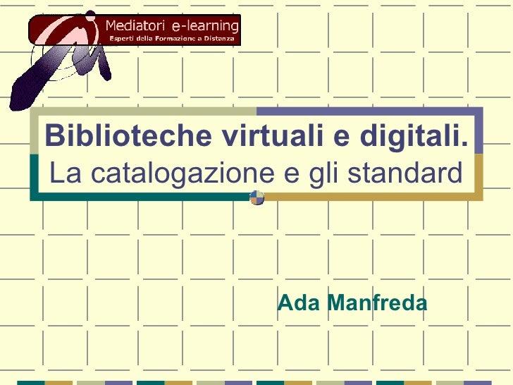 Biblioteche virtuali e digitali. La catalogazione e gli standard Ada Manfreda